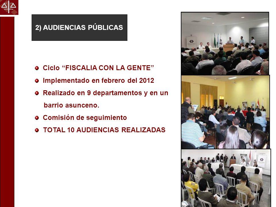 2) AUDIENCIAS PÚBLICAS Ciclo FISCALIA CON LA GENTE Implementado en febrero del 2012. Realizado en 9 departamentos y en un.