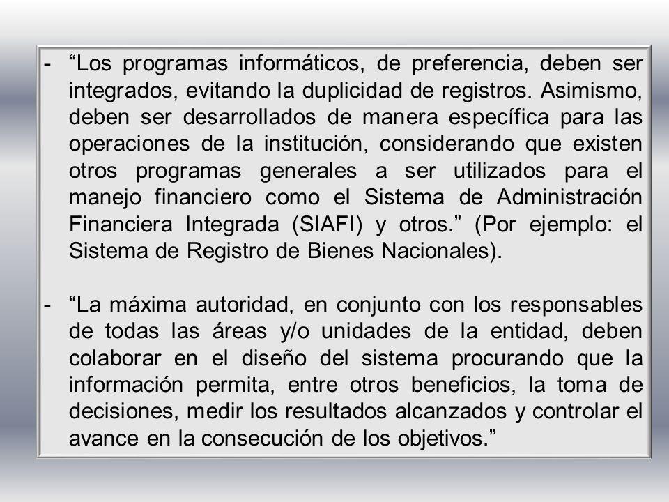 Los programas informáticos, de preferencia, deben ser integrados, evitando la duplicidad de registros. Asimismo, deben ser desarrollados de manera específica para las operaciones de la institución, considerando que existen otros programas generales a ser utilizados para el manejo financiero como el Sistema de Administración Financiera Integrada (SIAFI) y otros. (Por ejemplo: el Sistema de Registro de Bienes Nacionales).