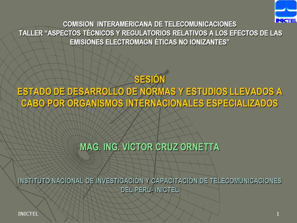 COMISION INTERAMERICANA DE TELECOMUNICACIONES TALLER ASPECTOS TÉCNICOS Y REGULATORIOS RELATIVOS A LOS EFECTOS DE LAS EMISIONES ELECTROMAGN ÉTICAS NO IONIZANTES SESIÓN ESTADO DE DESARROLLO DE NORMAS Y ESTUDIOS LLEVADOS A CABO POR ORGANISMOS INTERNACIONALES ESPECIALIZADOS MAG. ING. VÍCTOR CRUZ ORNETTA INSTITUTO NACIONAL DE INVESTIGACIÓN Y CAPACITACIÓN DE TELECOMUNICACIONES DEL PERÚ- INICTEL