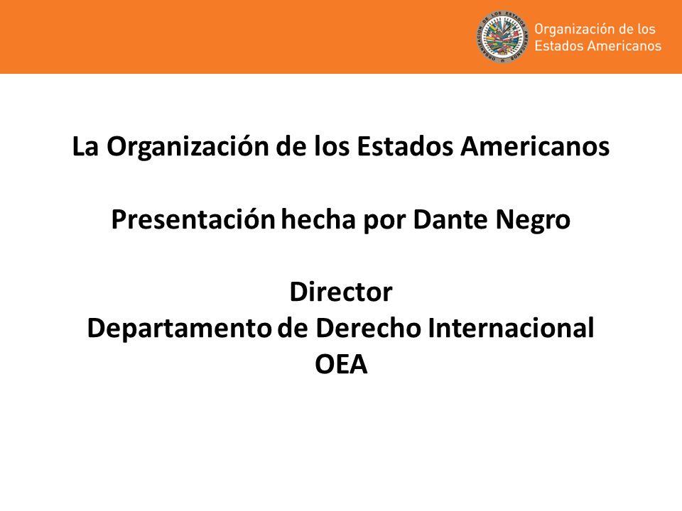 La Organización de los Estados Americanos Presentación hecha por Dante Negro Director Departamento de Derecho Internacional OEA