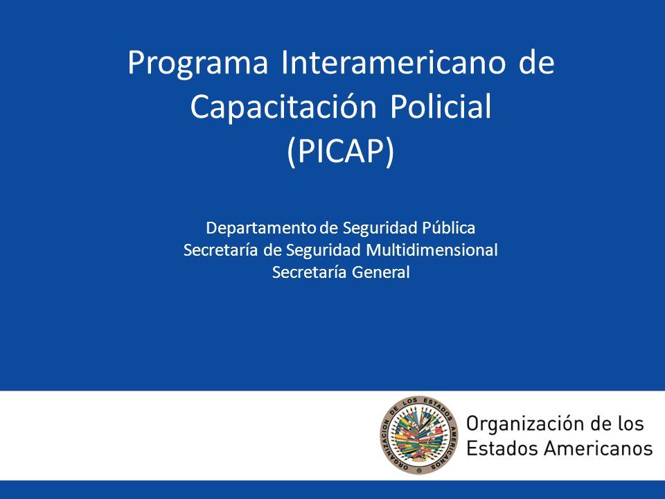 Programa Interamericano de Capacitación Policial (PICAP) Departamento de Seguridad Pública Secretaría de Seguridad Multidimensional Secretaría General