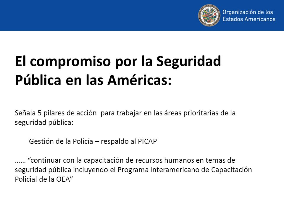 El compromiso por la Seguridad Pública en las Américas: Señala 5 pilares de acción para trabajar en las áreas prioritarias de la seguridad pública: Gestión de la Policía – respaldo al PICAP …… continuar con la capacitación de recursos humanos en temas de seguridad pública incluyendo el Programa Interamericano de Capacitación Policial de la OEA