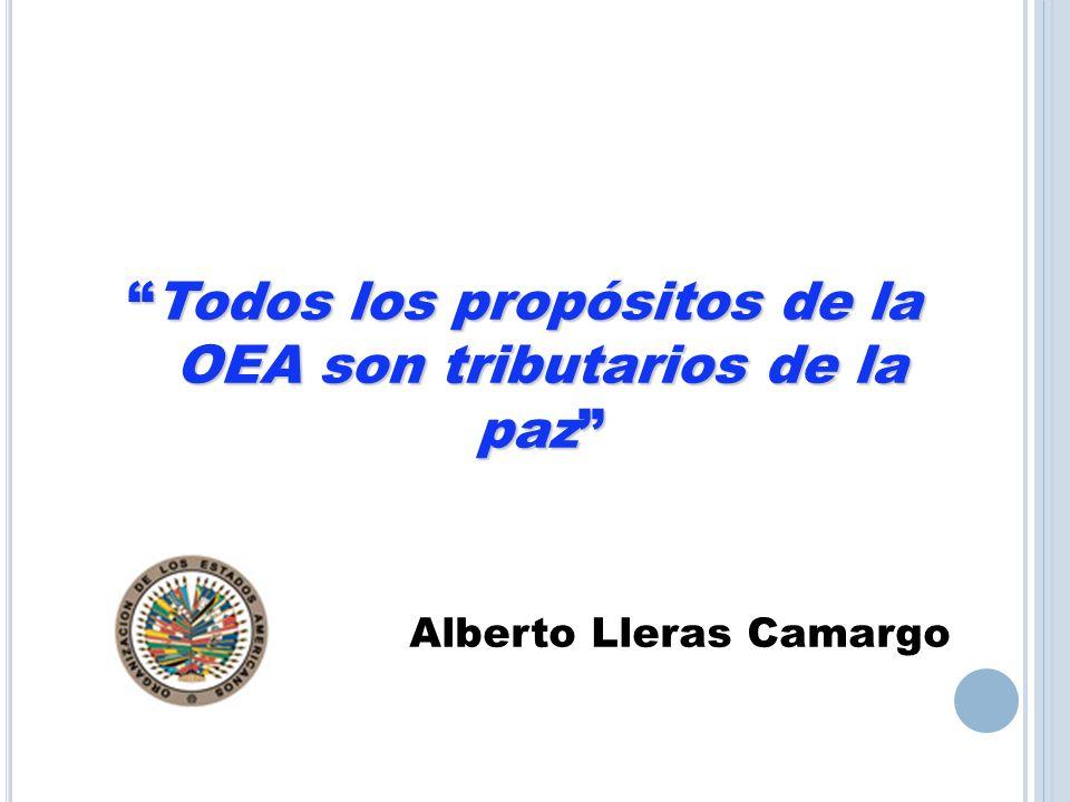 Todos los propósitos de la OEA son tributarios de la paz Alberto Lleras Camargo