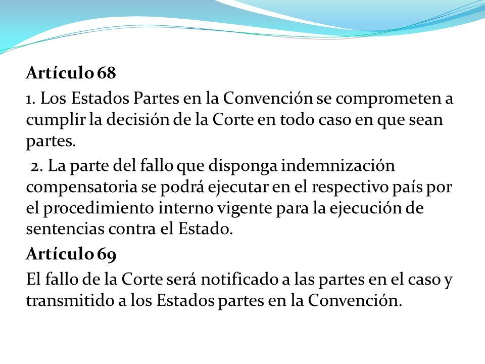 Artículo 68 1. Los Estados Partes en la Convención se comprometen a cumplir la decisión de la Corte en todo caso en que sean partes.