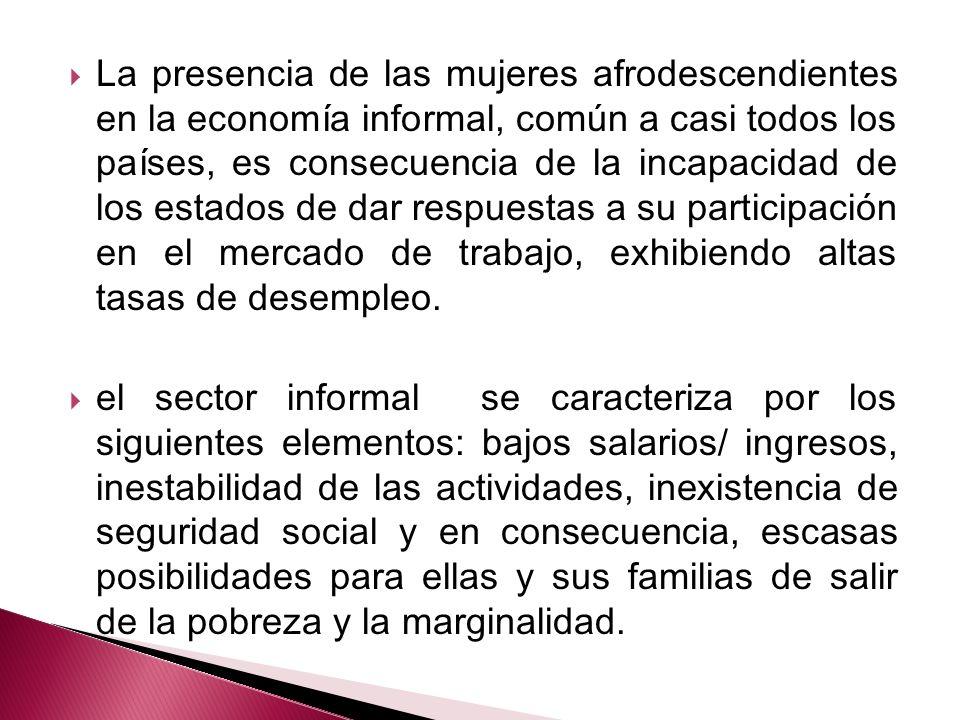 La presencia de las mujeres afrodescendientes en la economía informal, común a casi todos los países, es consecuencia de la incapacidad de los estados de dar respuestas a su participación en el mercado de trabajo, exhibiendo altas tasas de desempleo.