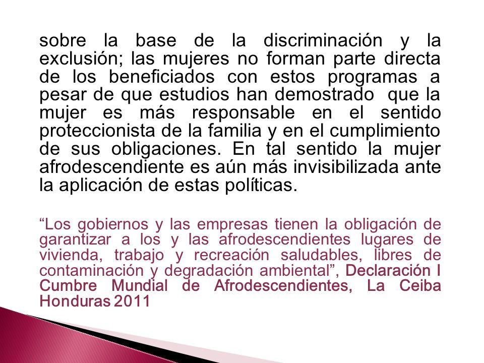 sobre la base de la discriminación y la exclusión; las mujeres no forman parte directa de los beneficiados con estos programas a pesar de que estudios han demostrado que la mujer es más responsable en el sentido proteccionista de la familia y en el cumplimiento de sus obligaciones.