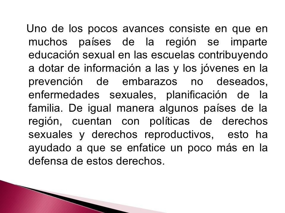 Uno de los pocos avances consiste en que en muchos países de la región se imparte educación sexual en las escuelas contribuyendo a dotar de información a las y los jóvenes en la prevención de embarazos no deseados, enfermedades sexuales, planificación de la familia.