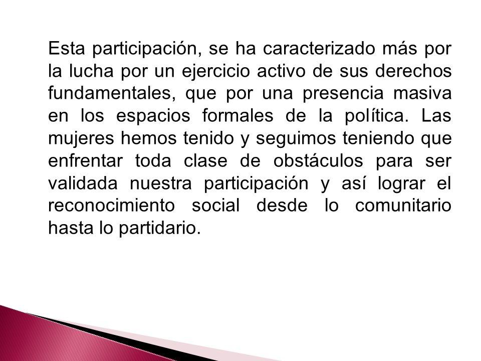 Esta participación, se ha caracterizado más por la lucha por un ejercicio activo de sus derechos fundamentales, que por una presencia masiva en los espacios formales de la política.