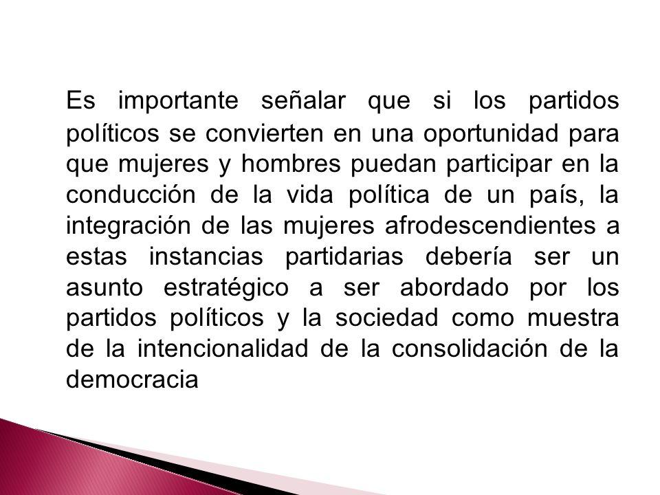 Es importante señalar que si los partidos políticos se convierten en una oportunidad para que mujeres y hombres puedan participar en la conducción de la vida política de un país, la integración de las mujeres afrodescendientes a estas instancias partidarias debería ser un asunto estratégico a ser abordado por los partidos políticos y la sociedad como muestra de la intencionalidad de la consolidación de la democracia