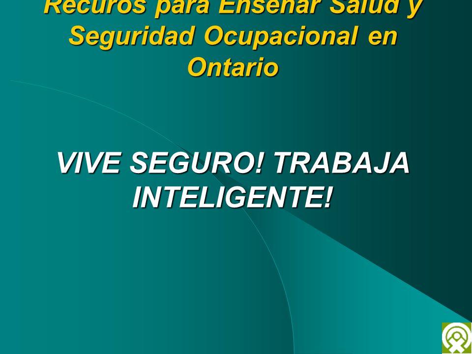 Recuros para Enseñar Salud y Seguridad Ocupacional en Ontario VIVE SEGURO! TRABAJA INTELIGENTE!