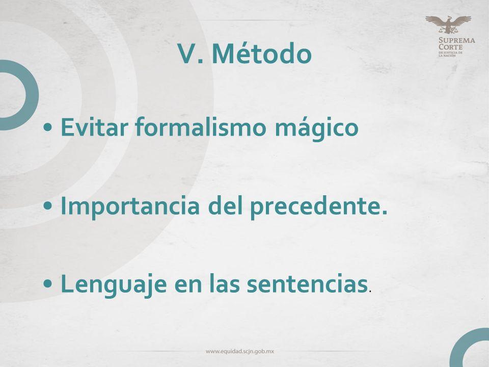 V. Método Evitar formalismo mágico Importancia del precedente.