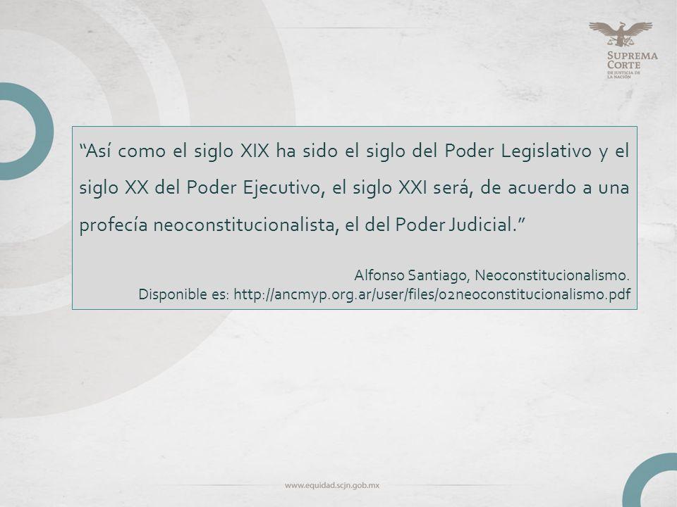 Así como el siglo XIX ha sido el siglo del Poder Legislativo y el siglo XX del Poder Ejecutivo, el siglo XXI será, de acuerdo a una profecía neoconstitucionalista, el del Poder Judicial.