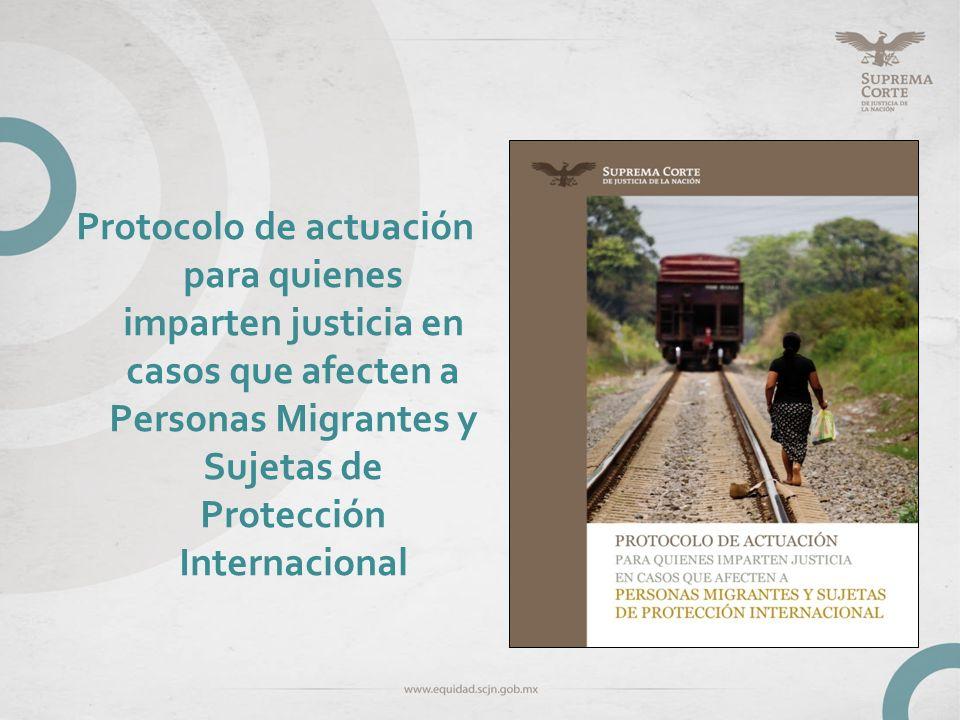 Protocolo de actuación para quienes imparten justicia en casos que afecten a Personas Migrantes y Sujetas de Protección Internacional