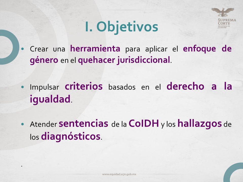 I. ObjetivosCrear una herramienta para aplicar el enfoque de género en el quehacer jurisdiccional.
