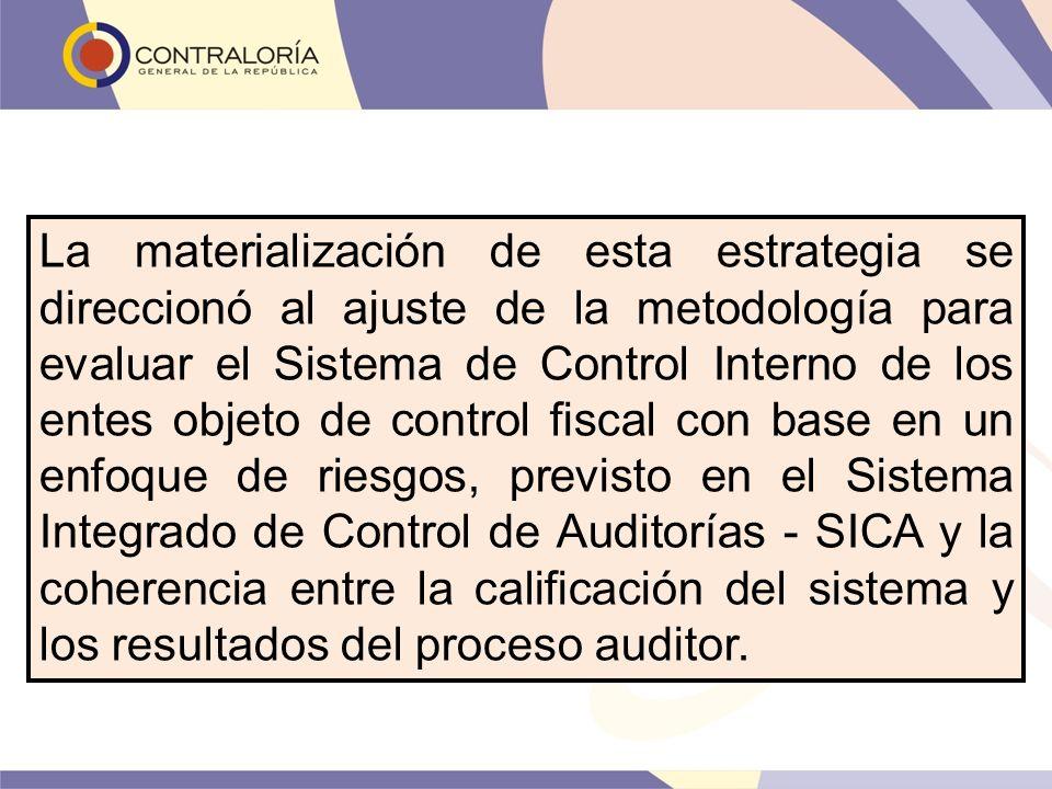 La materialización de esta estrategia se direccionó al ajuste de la metodología para evaluar el Sistema de Control Interno de los entes objeto de control fiscal con base en un enfoque de riesgos, previsto en el Sistema Integrado de Control de Auditorías - SICA y la coherencia entre la calificación del sistema y los resultados del proceso auditor.