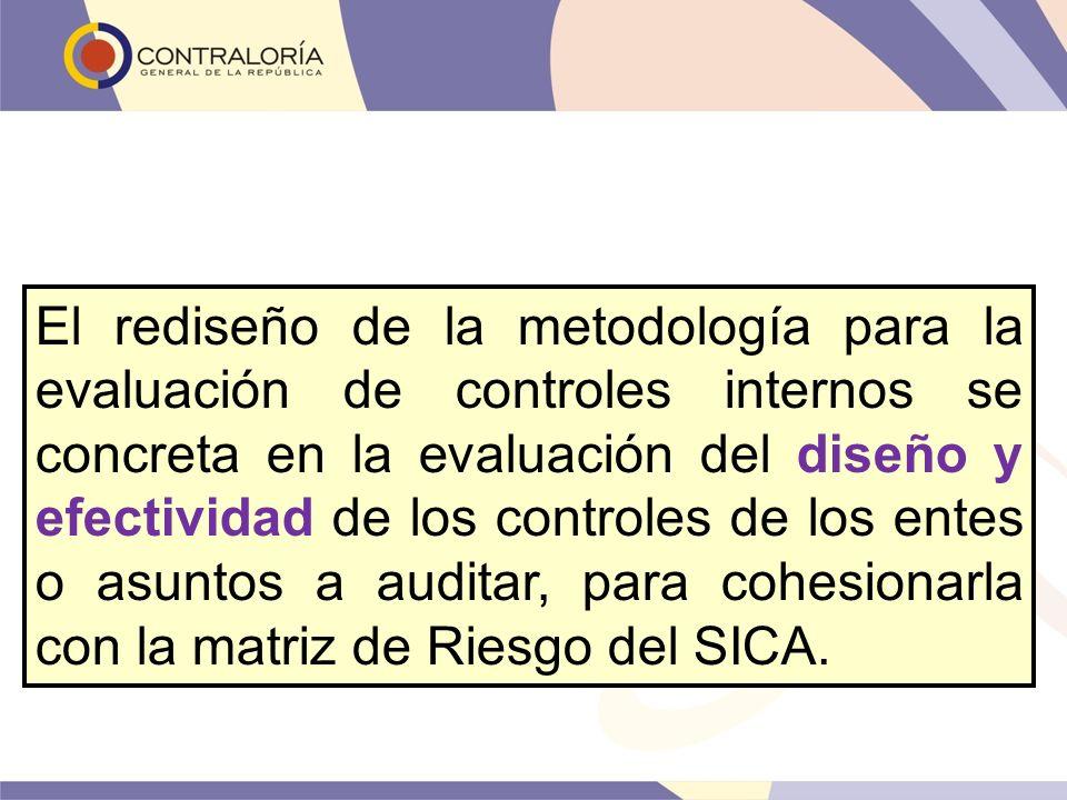 El rediseño de la metodología para la evaluación de controles internos se concreta en la evaluación del diseño y efectividad de los controles de los entes o asuntos a auditar, para cohesionarla con la matriz de Riesgo del SICA.