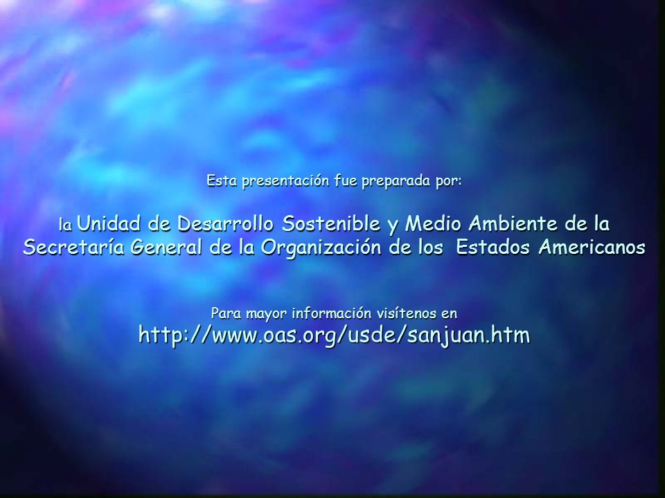 Esta presentación fue preparada por: la Unidad de Desarrollo Sostenible y Medio Ambiente de la Secretaría General de la Organización de los Estados Americanos Para mayor información visítenos en http://www.oas.org/usde/sanjuan.htm