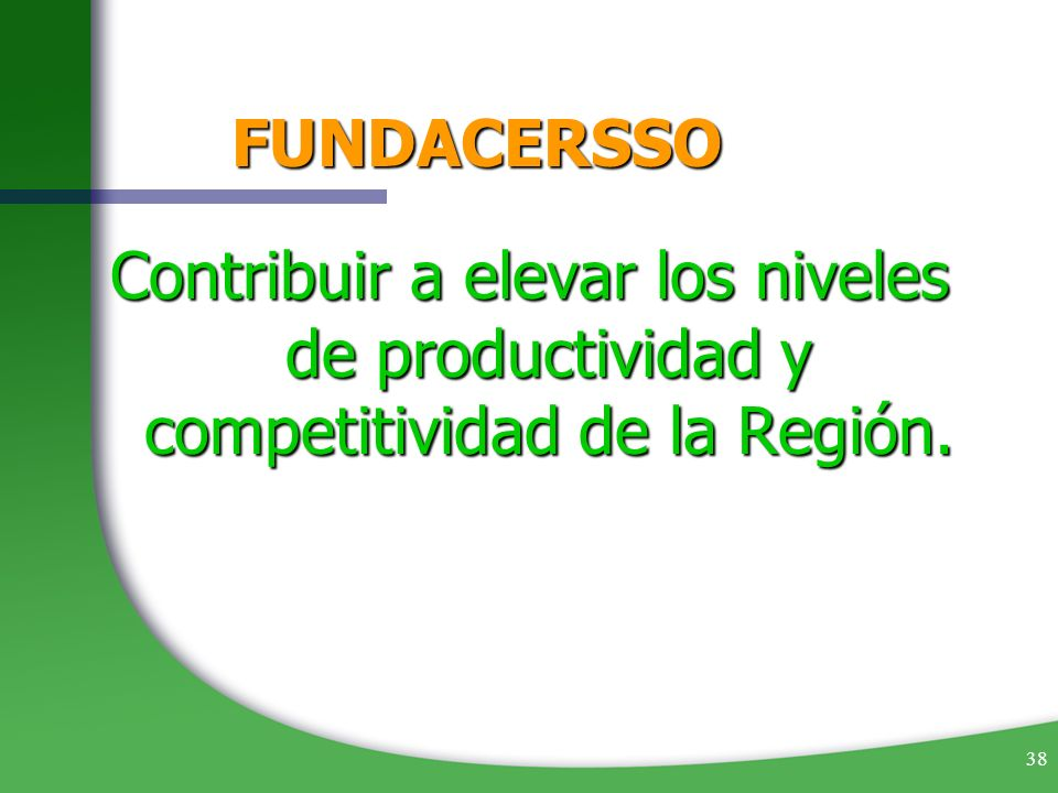 FUNDACERSSO Contribuir a elevar los niveles de productividad y competitividad de la Región.