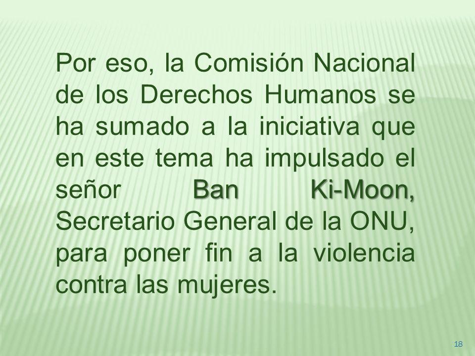 Por eso, la Comisión Nacional de los Derechos Humanos se ha sumado a la iniciativa que en este tema ha impulsado el señor Ban Ki-Moon, Secretario General de la ONU, para poner fin a la violencia contra las mujeres.