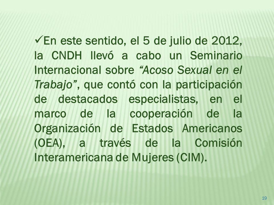 En este sentido, el 5 de julio de 2012, la CNDH llevó a cabo un Seminario Internacional sobre Acoso Sexual en el Trabajo , que contó con la participación de destacados especialistas, en el marco de la cooperación de la Organización de Estados Americanos (OEA), a través de la Comisión Interamericana de Mujeres (CIM).