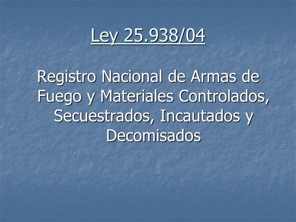 Ley 25.938/04Registro Nacional de Armas de Fuego y Materiales Controlados, Secuestrados, Incautados y Decomisados.
