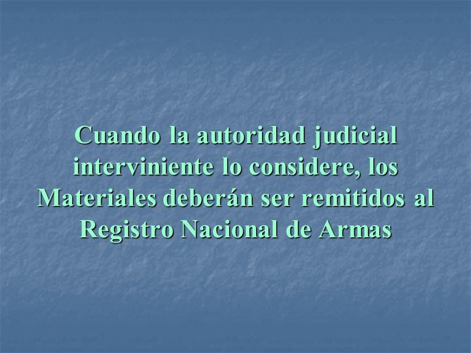 Cuando la autoridad judicial interviniente lo considere, los Materiales deberán ser remitidos al Registro Nacional de Armas