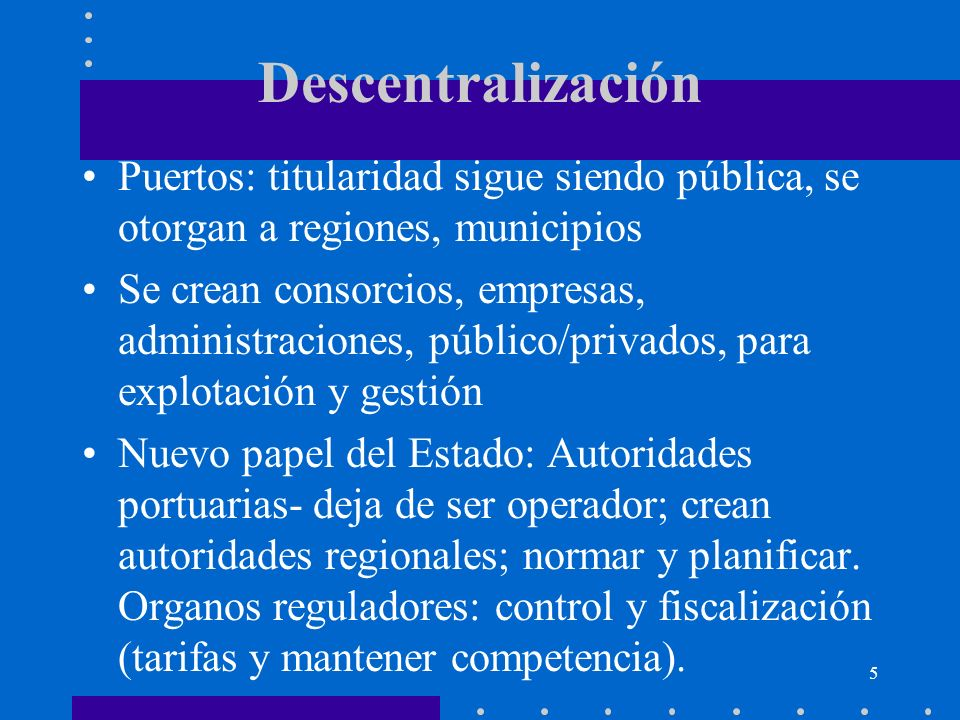 DescentralizaciónPuertos: titularidad sigue siendo pública, se otorgan a regiones, municipios.