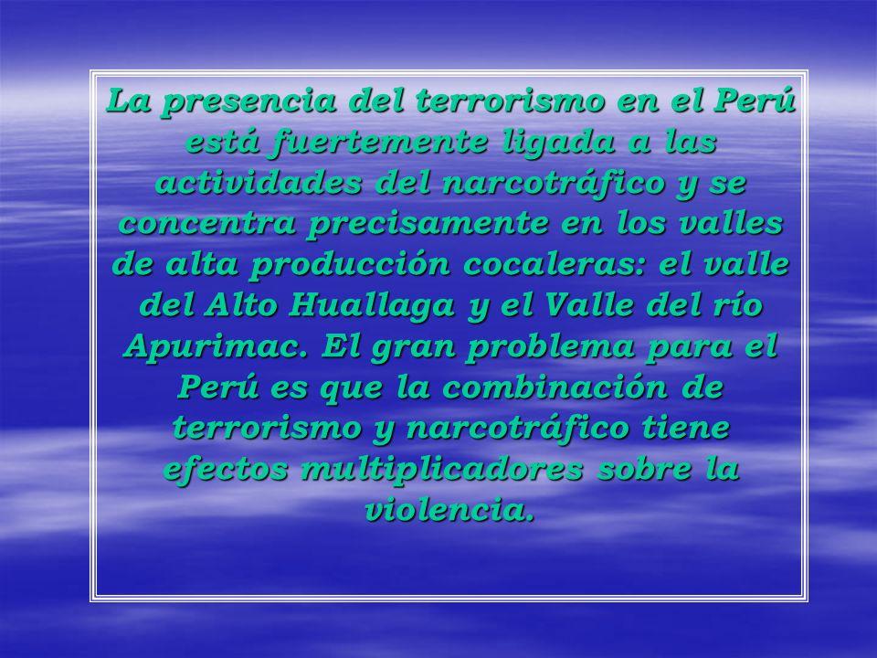 La presencia del terrorismo en el Perú está fuertemente ligada a las actividades del narcotráfico y se concentra precisamente en los valles de alta producción cocaleras: el valle del Alto Huallaga y el Valle del río Apurimac.
