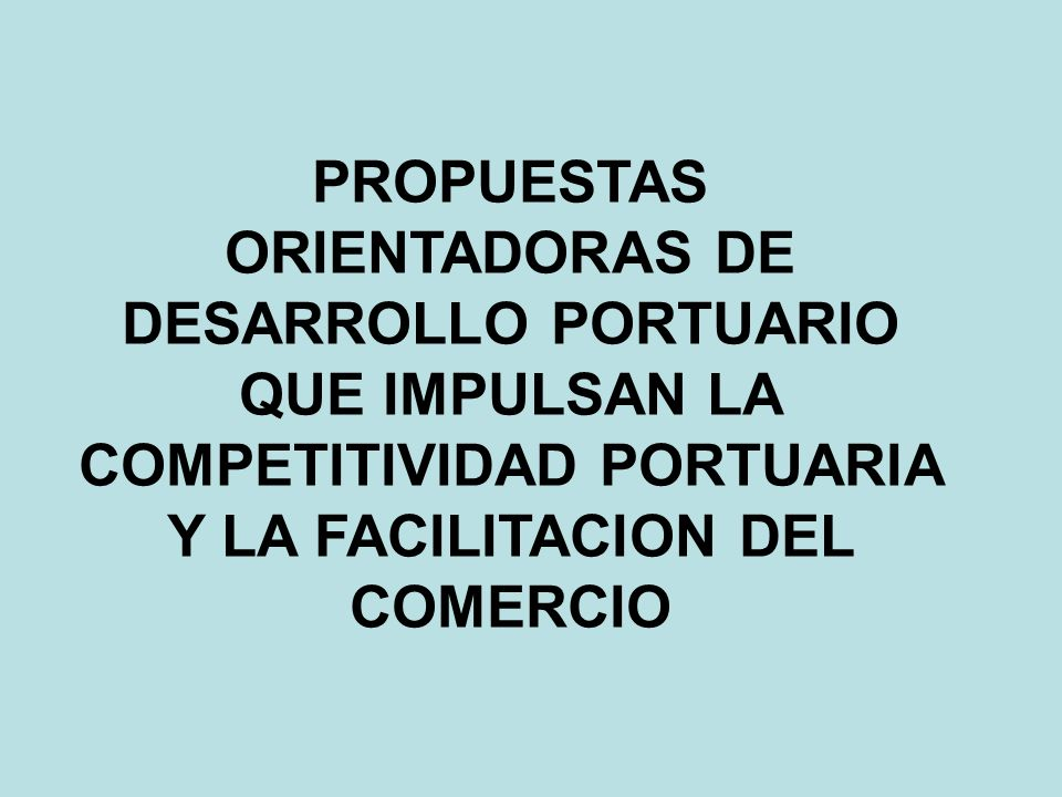 PROPUESTAS ORIENTADORAS DE DESARROLLO PORTUARIO QUE IMPULSAN LA COMPETITIVIDAD PORTUARIA Y LA FACILITACION DEL COMERCIO