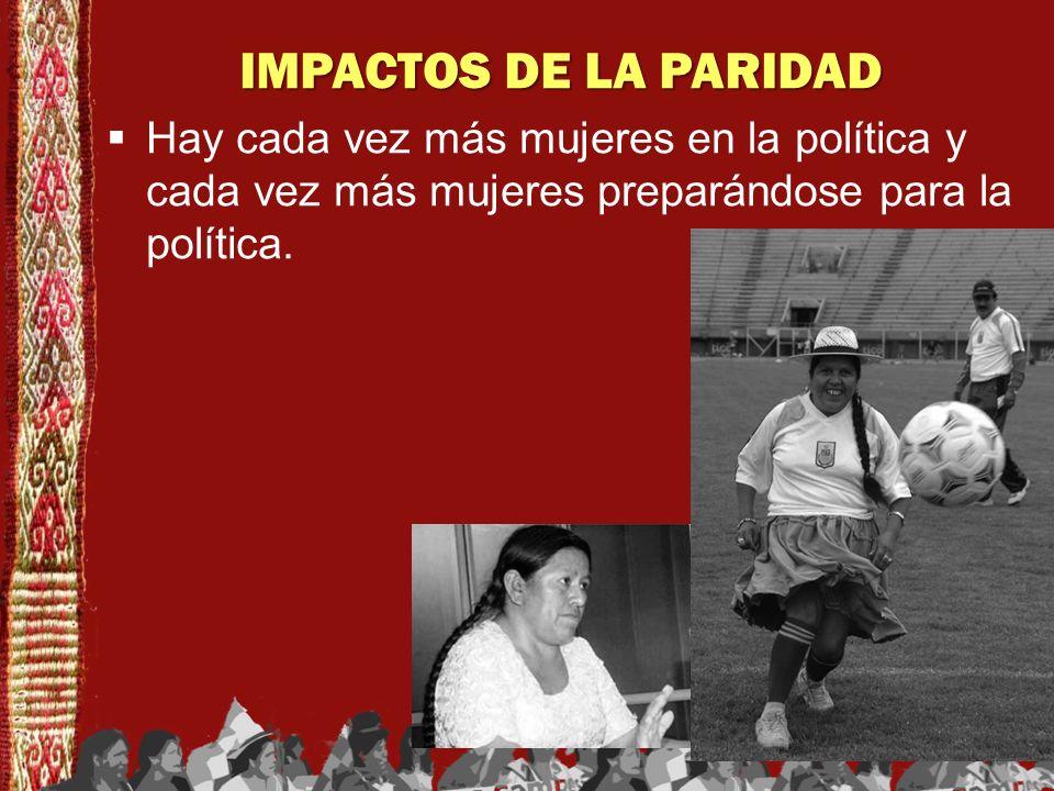 IMPACTOS DE LA PARIDAD Hay cada vez más mujeres en la política y cada vez más mujeres preparándose para la política.