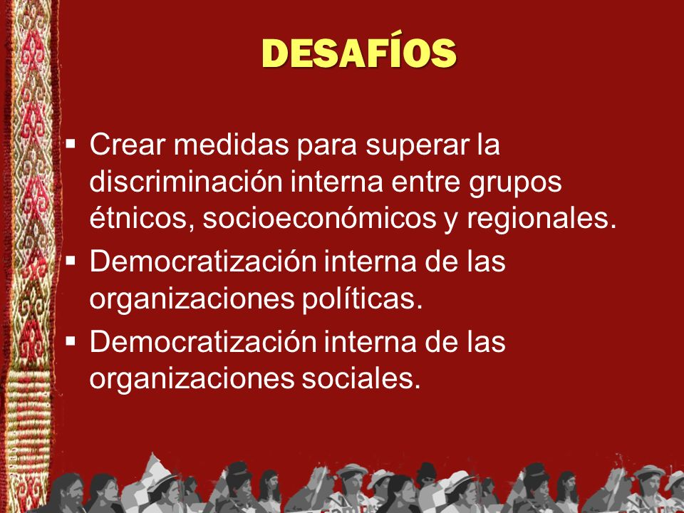 DESAFÍOSCrear medidas para superar la discriminación interna entre grupos étnicos, socioeconómicos y regionales.