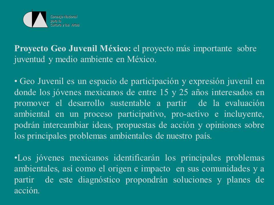 Consejo Nacionalpara la. Cultura y las Artes. Proyecto Geo Juvenil México: el proyecto más importante sobre juventud y medio ambiente en México.