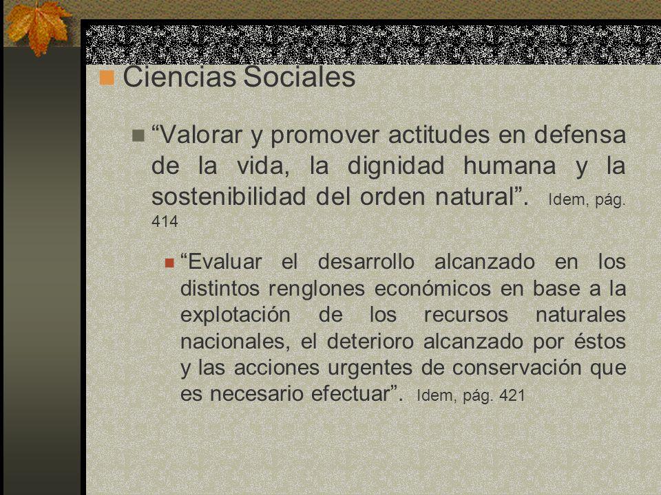 Ciencias Sociales Valorar y promover actitudes en defensa de la vida, la dignidad humana y la sostenibilidad del orden natural . Idem, pág. 414.