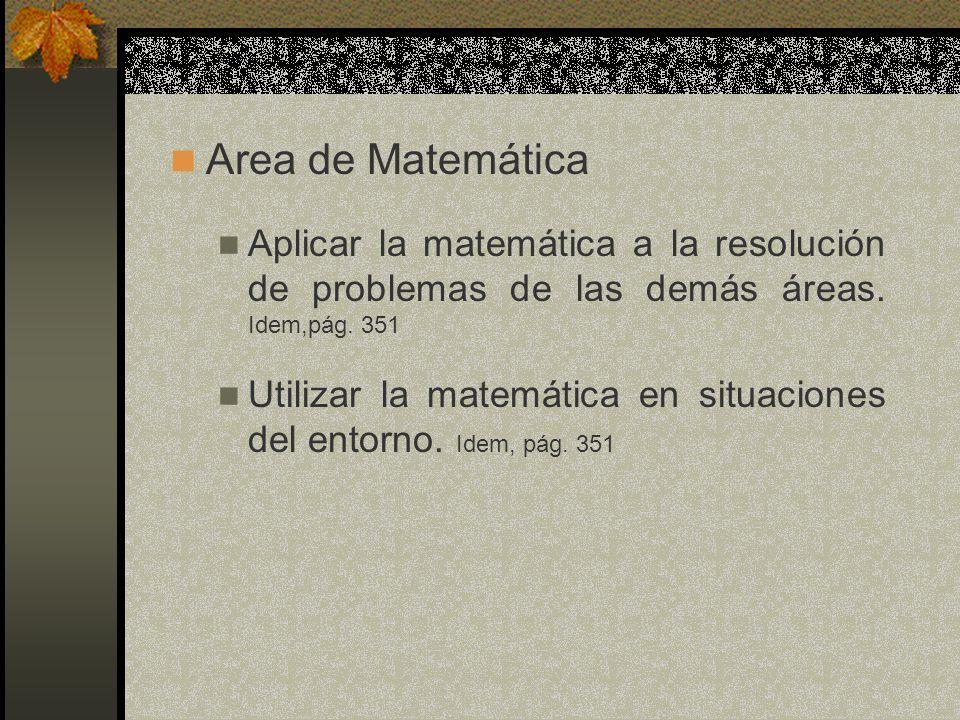 Area de Matemática Aplicar la matemática a la resolución de problemas de las demás áreas. Idem,pág. 351.