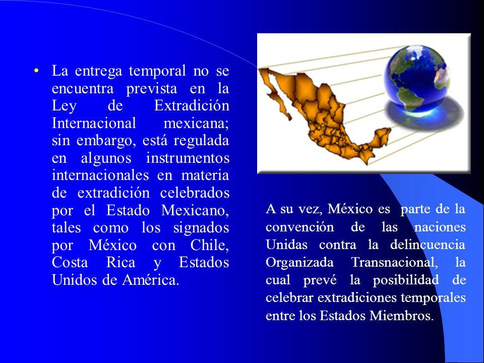 La entrega temporal no se encuentra prevista en la Ley de Extradición Internacional mexicana; sin embargo, está regulada en algunos instrumentos internacionales en materia de extradición celebrados por el Estado Mexicano, tales como los signados por México con Chile, Costa Rica y Estados Unidos de América.