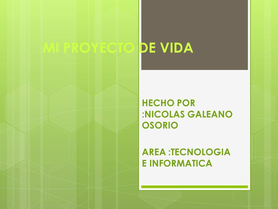 HECHO POR :NICOLAS GALEANO OSORIO AREA :TECNOLOGIA E INFORMATICA