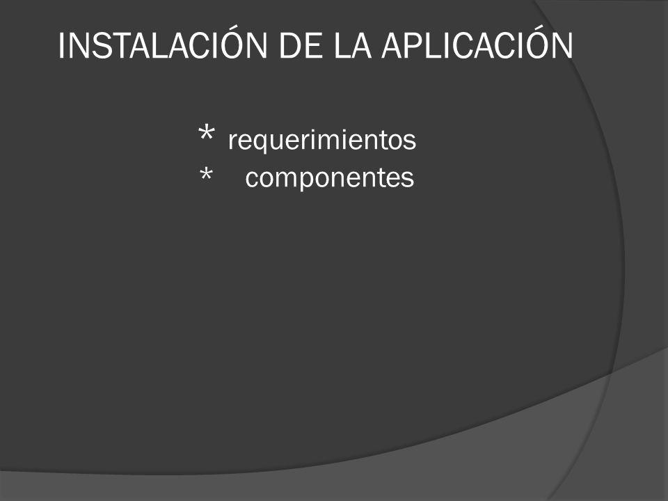 INSTALACIÓN DE LA APLICACIÓN * requerimientos * componentes