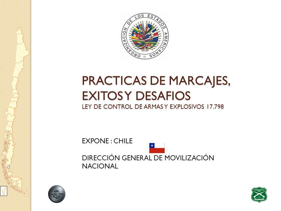 PRACTICAS DE MARCAJES, EXITOS Y DESAFIOS LEY DE CONTROL DE ARMAS Y EXPLOSIVOS 17.798 EXPONE : CHILE DIRECCIÓN GENERAL DE MOVILIZACIÓN NACIONAL
