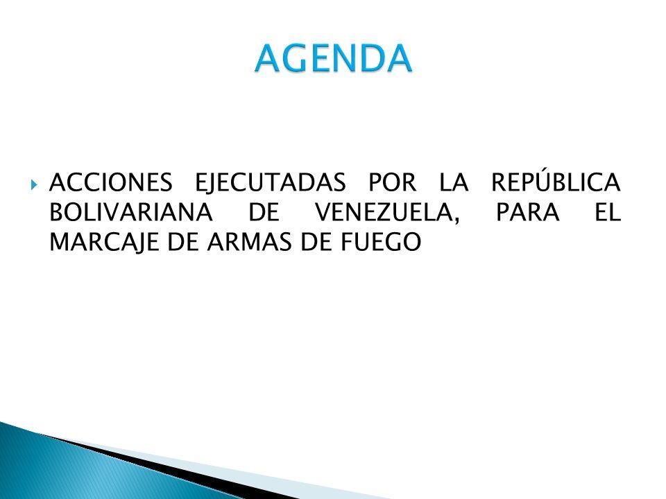AGENDA ACCIONES EJECUTADAS POR LA REPÚBLICA BOLIVARIANA DE VENEZUELA, PARA EL MARCAJE DE ARMAS DE FUEGO.
