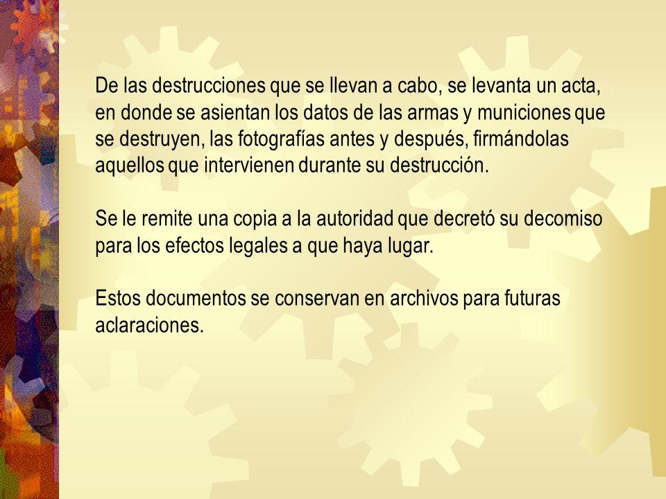 De las destrucciones que se llevan a cabo, se levanta un acta, en donde se asientan los datos de las armas y municiones que se destruyen, las fotografías antes y después, firmándolas aquellos que intervienen durante su destrucción.
