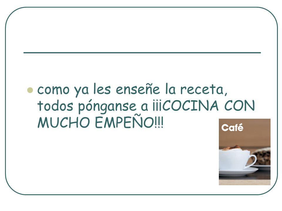 como ya les enseñe la receta, todos pónganse a ¡¡¡COCINA CON MUCHO EMPEÑO!!!