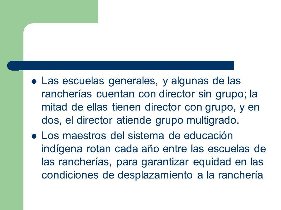 Las escuelas generales, y algunas de las rancherías cuentan con director sin grupo; la mitad de ellas tienen director con grupo, y en dos, el director atiende grupo multigrado.
