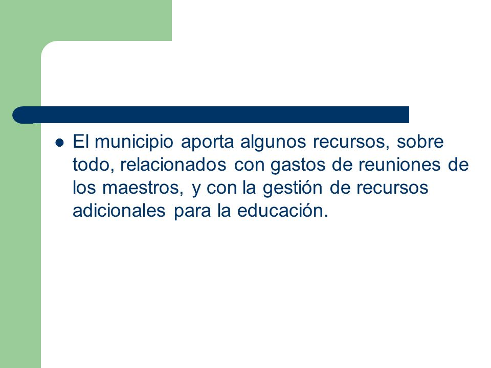 El municipio aporta algunos recursos, sobre todo, relacionados con gastos de reuniones de los maestros, y con la gestión de recursos adicionales para la educación.