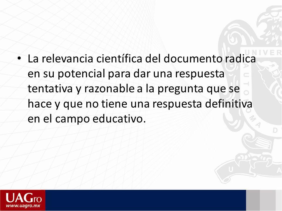 La relevancia científica del documento radica en su potencial para dar una respuesta tentativa y razonable a la pregunta que se hace y que no tiene una respuesta definitiva en el campo educativo.