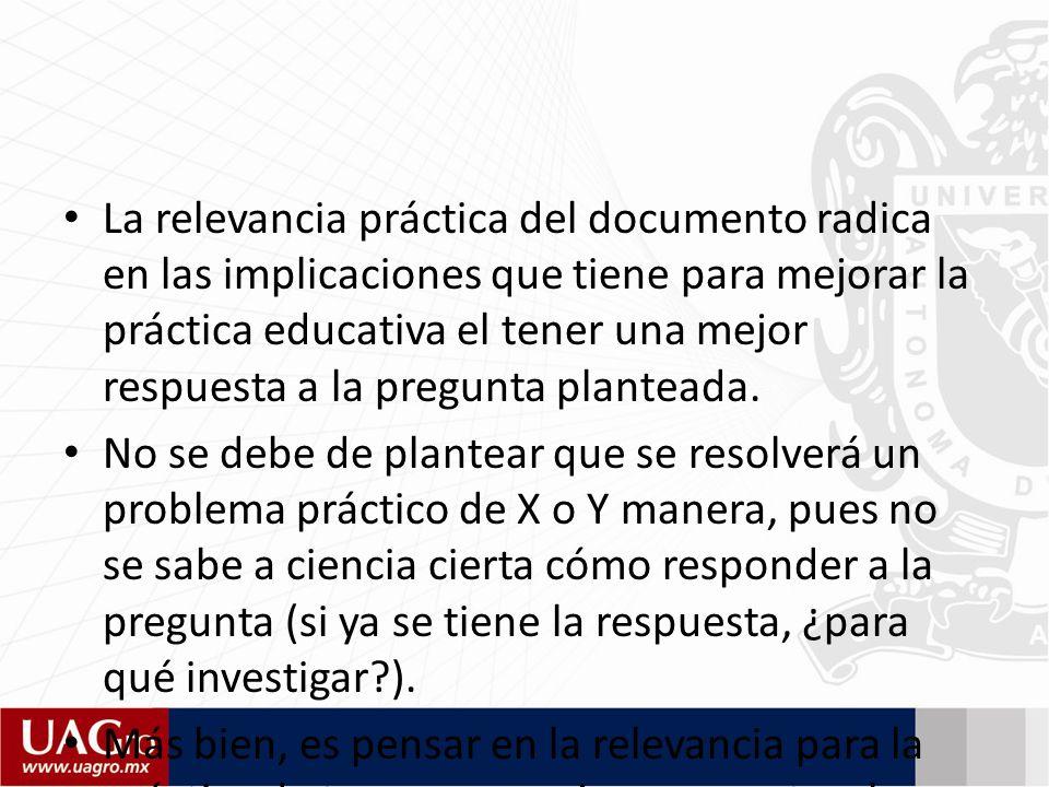 La relevancia práctica del documento radica en las implicaciones que tiene para mejorar la práctica educativa el tener una mejor respuesta a la pregunta planteada.