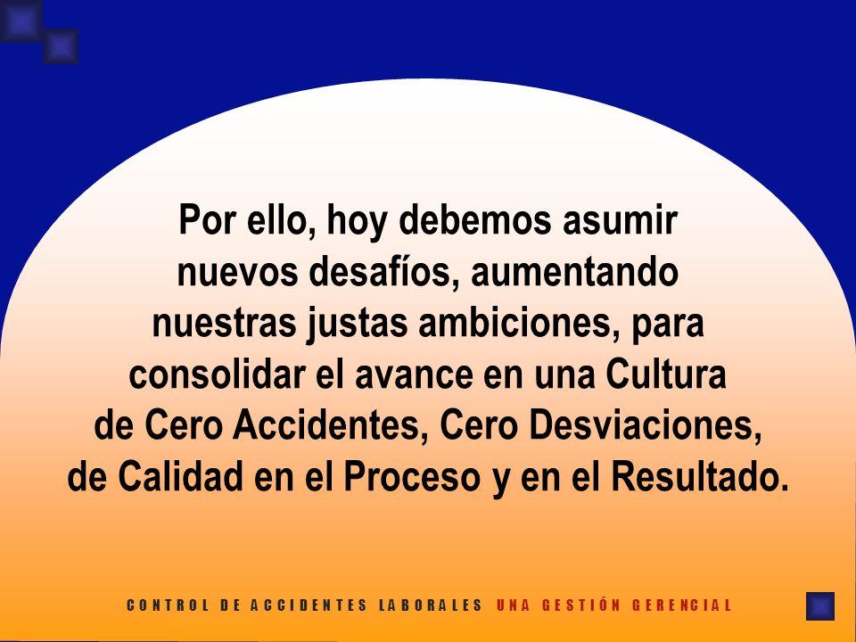 Por ello, hoy debemos asumir nuevos desafíos, aumentando nuestras justas ambiciones, para consolidar el avance en una Cultura de Cero Accidentes, Cero Desviaciones, de Calidad en el Proceso y en el Resultado.