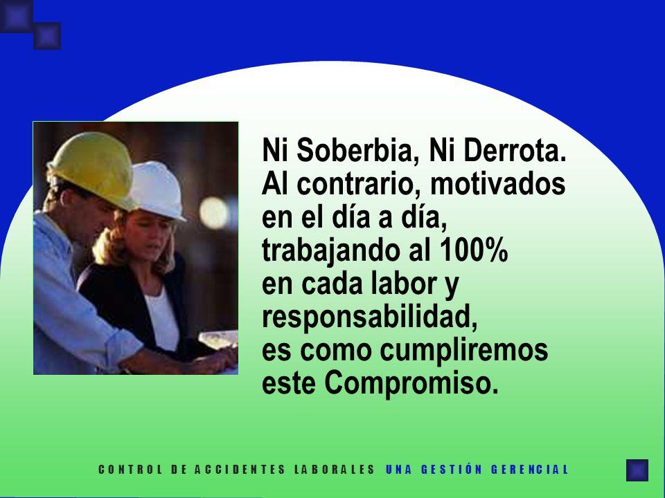 Ni Soberbia, Ni Derrota. Al contrario, motivados en el día a día, trabajando al 100% en cada labor y responsabilidad, es como cumpliremos este Compromiso.