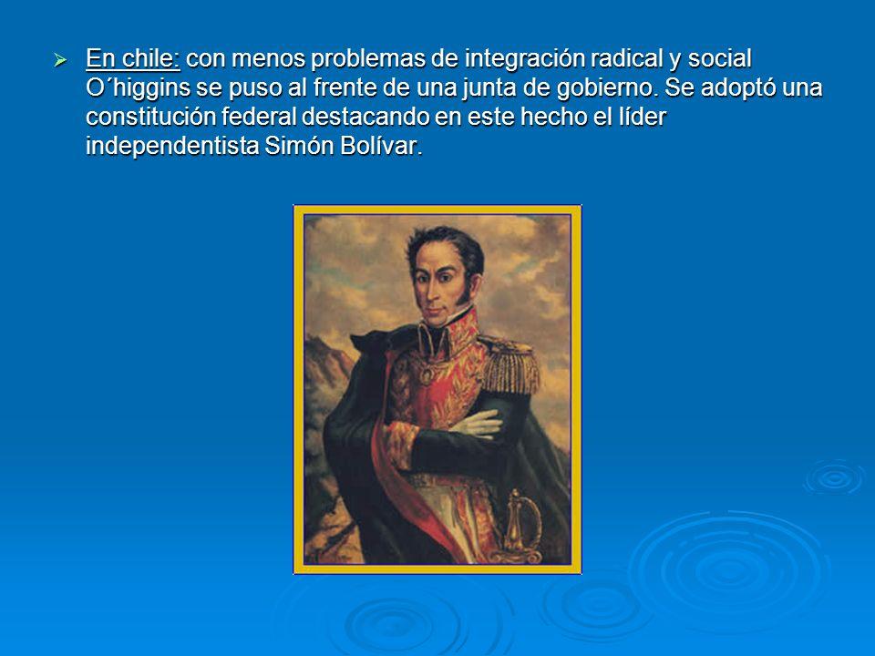 En chile: con menos problemas de integración radical y social O´higgins se puso al frente de una junta de gobierno.