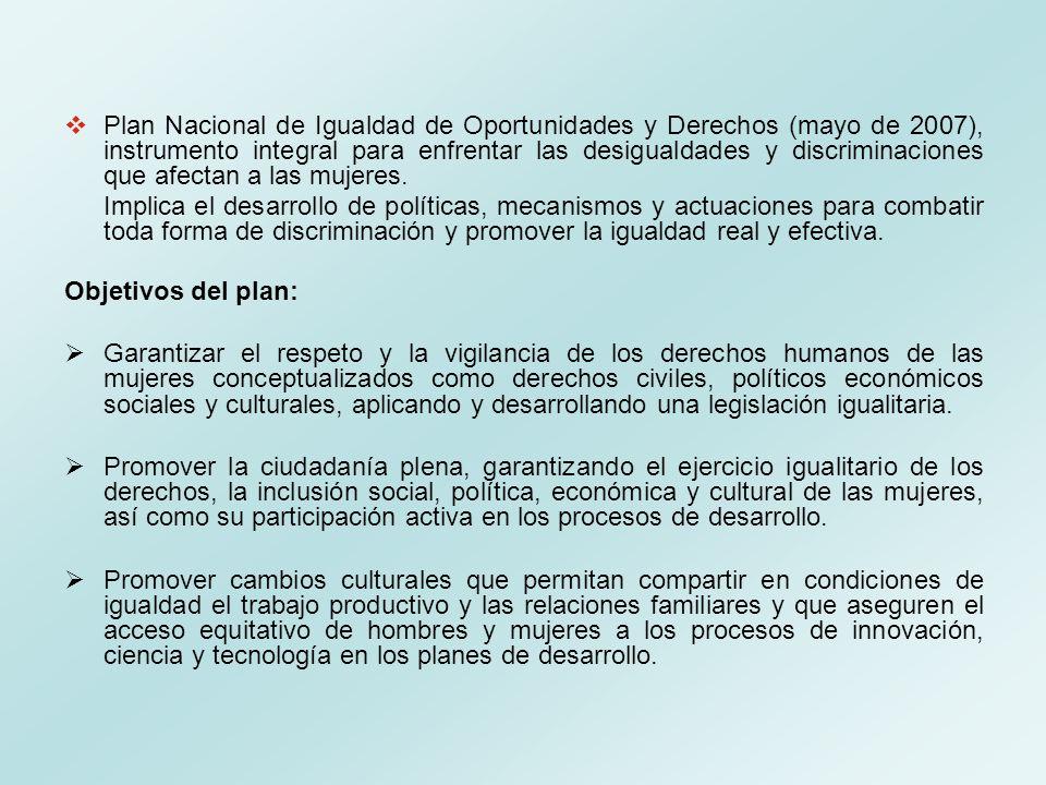 Plan Nacional de Igualdad de Oportunidades y Derechos (mayo de 2007), instrumento integral para enfrentar las desigualdades y discriminaciones que afectan a las mujeres.