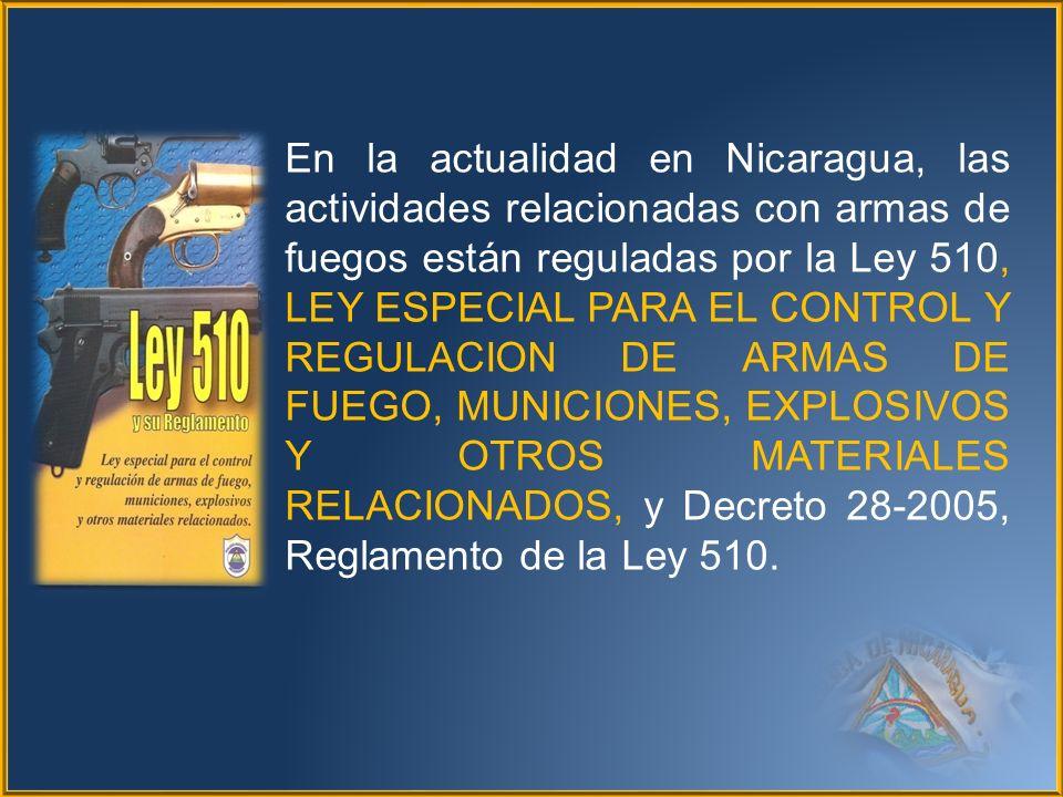 En la actualidad en Nicaragua, las actividades relacionadas con armas de fuegos están reguladas por la Ley 510, LEY ESPECIAL PARA EL CONTROL Y REGULACION DE ARMAS DE FUEGO, MUNICIONES, EXPLOSIVOS Y OTROS MATERIALES RELACIONADOS, y Decreto 28-2005, Reglamento de la Ley 510.
